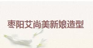 枣阳艾尚美新娘造型